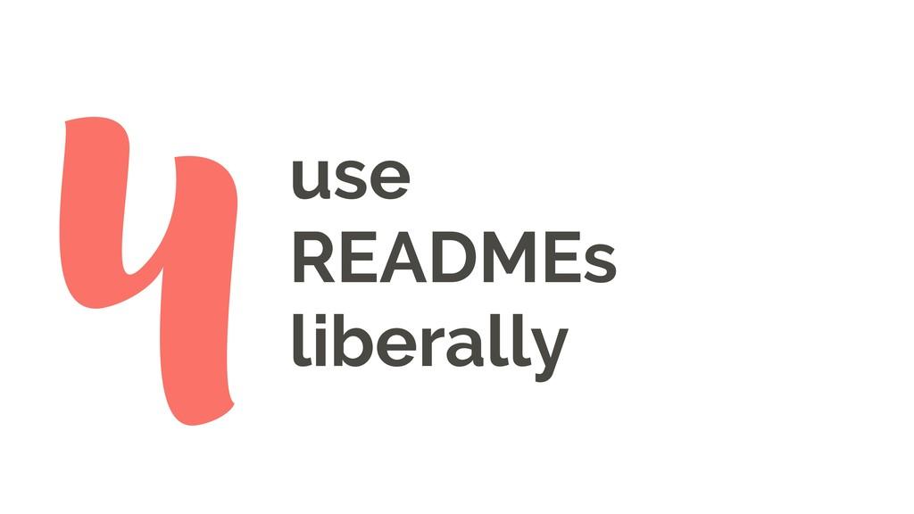 use READMEs liberally 4