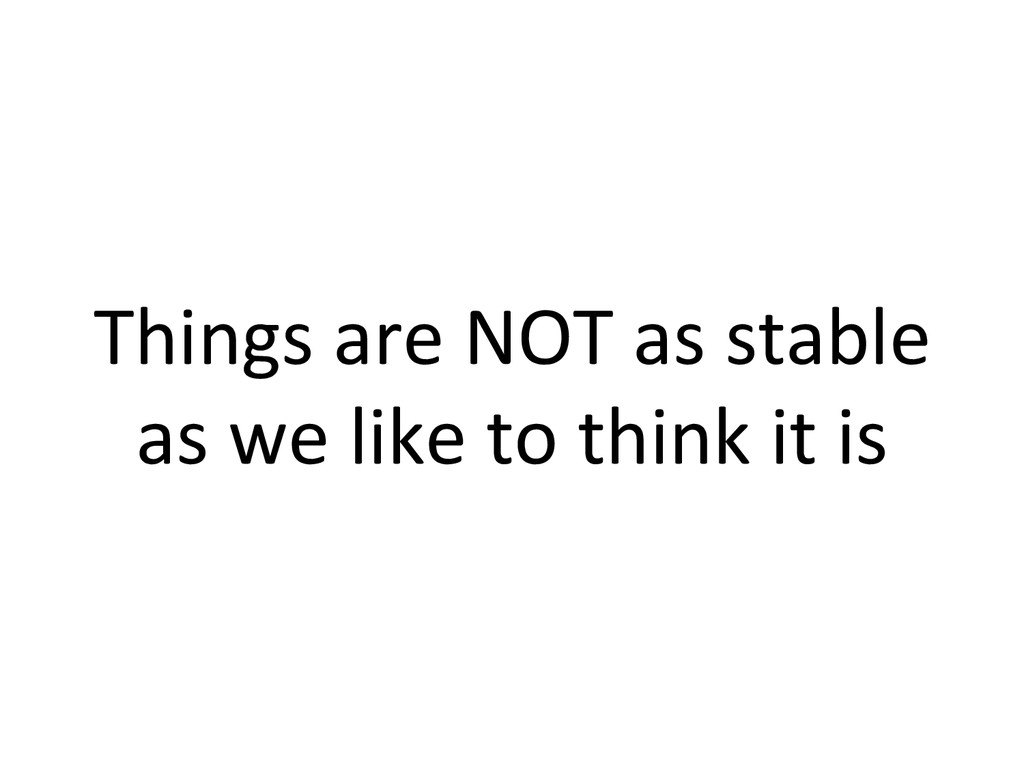 Things are NOT as stable  as ...