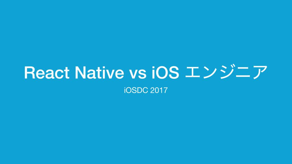 React Native vs iOS ΤϯδχΞ iOSDC 2017