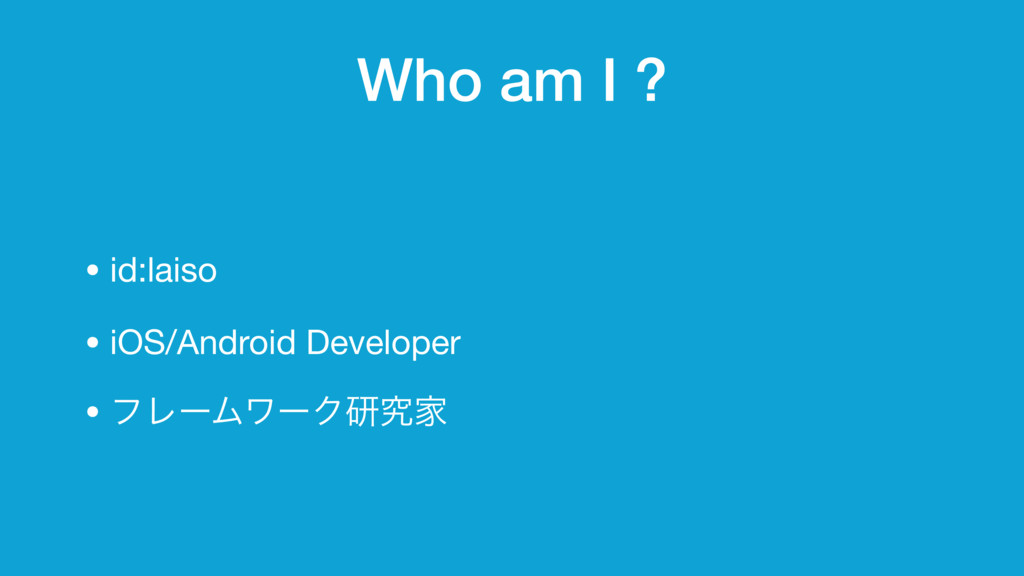 Who am I ? • id:laiso  • iOS/Android Developer ...