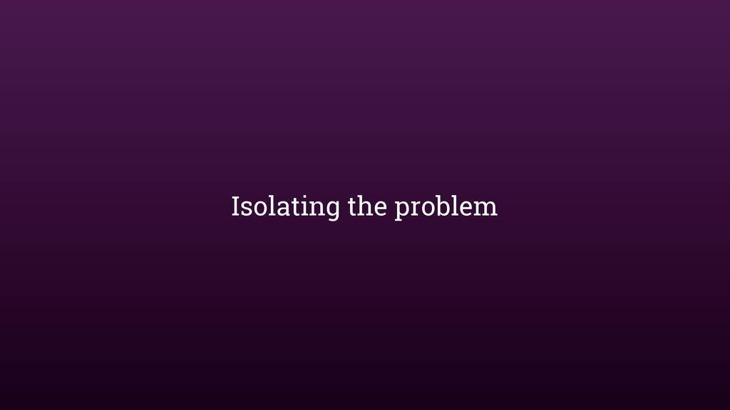 Isolating the problem
