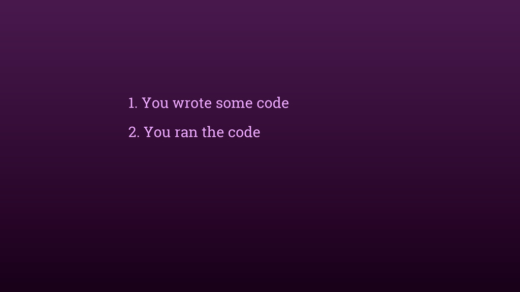 1. You wrote some code 2. You ran the code