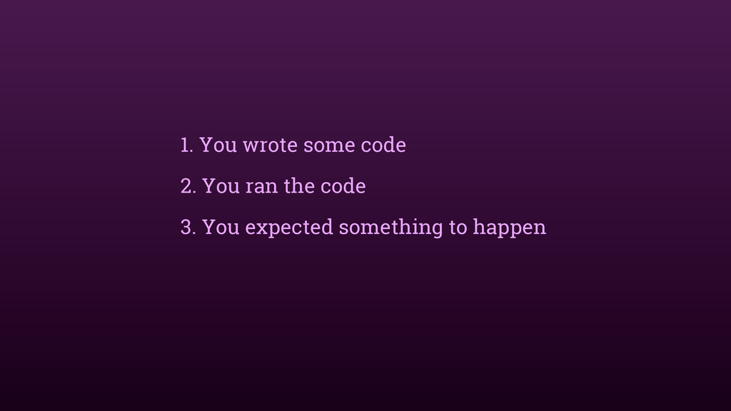 1. You wrote some code 2. You ran the code 3. Y...