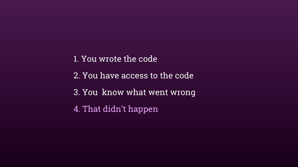 1. You wrote the code 2. You have access to the...