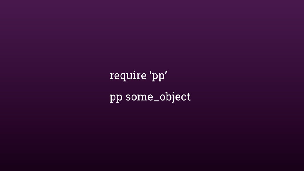 require 'pp' pp some_object