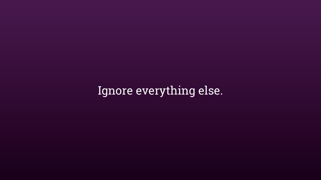 Ignore everything else.