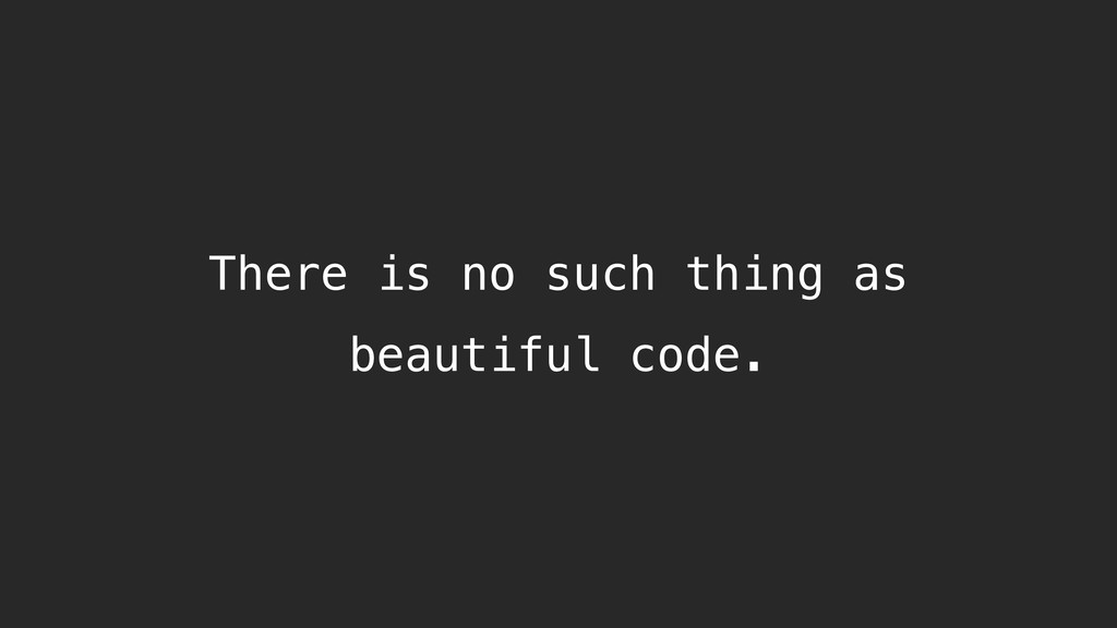 There is no such thing as beautiful code.