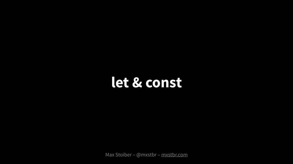 Max Stoiber – @mxstbr – mxstbr.com let & const
