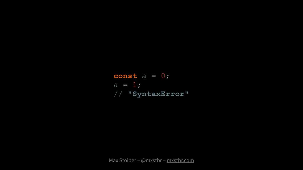 Max Stoiber – @mxstbr – mxstbr.com const a = 0;...