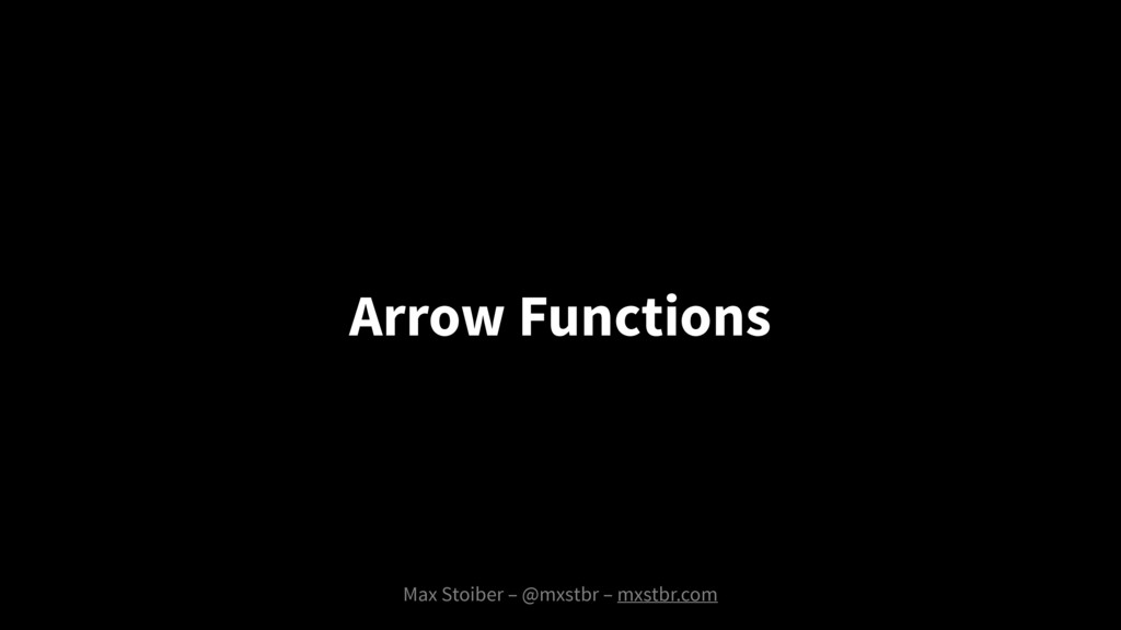 Max Stoiber – @mxstbr – mxstbr.com Arrow Functi...