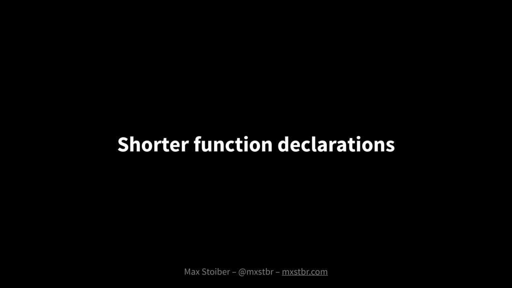 Max Stoiber – @mxstbr – mxstbr.com Shorter func...