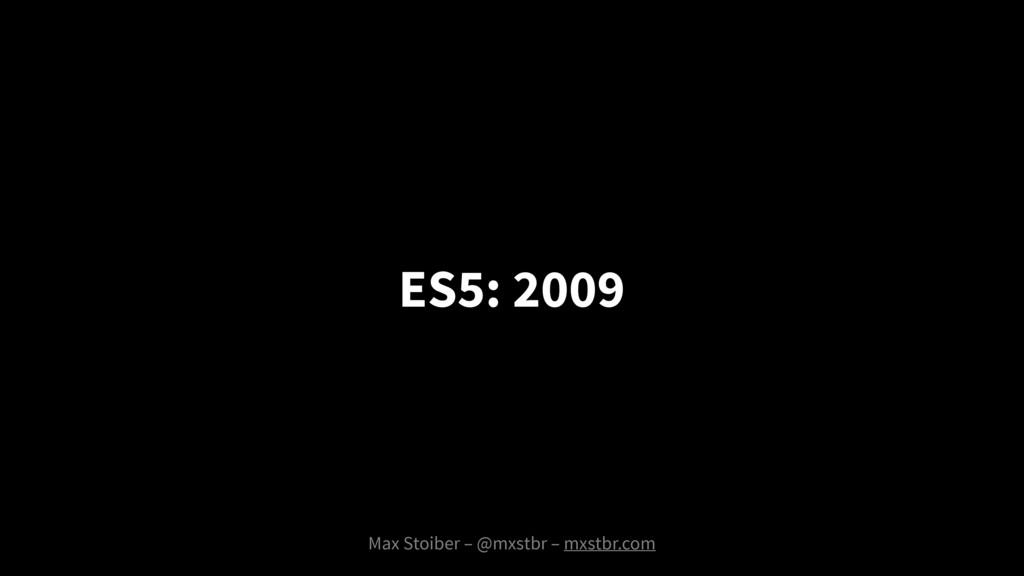 Max Stoiber – @mxstbr – mxstbr.com ES5: 2009