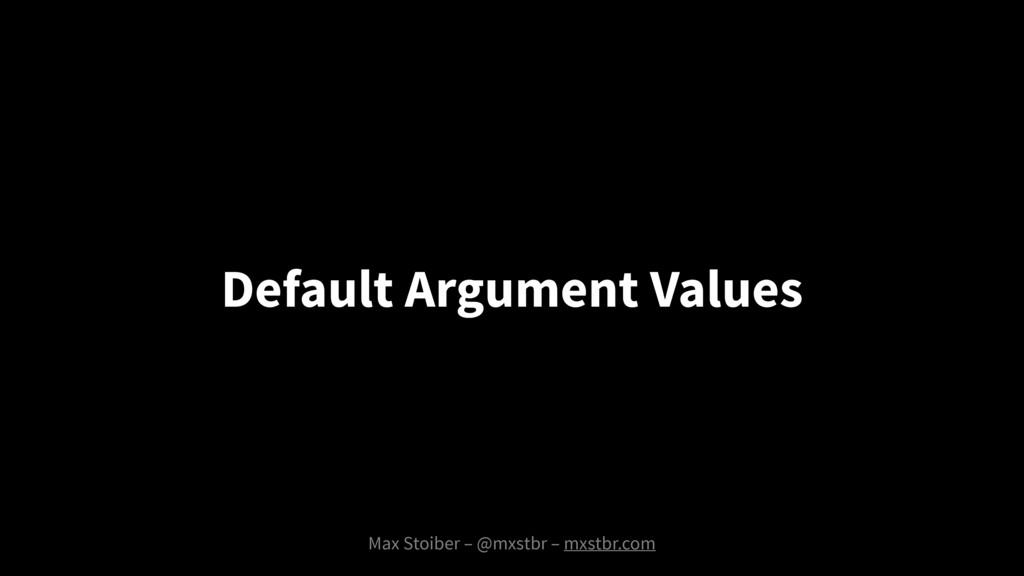 Max Stoiber – @mxstbr – mxstbr.com Default Argu...