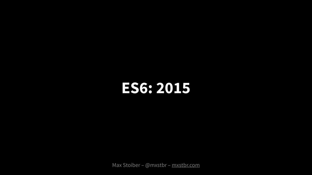 Max Stoiber – @mxstbr – mxstbr.com ES6: 2015