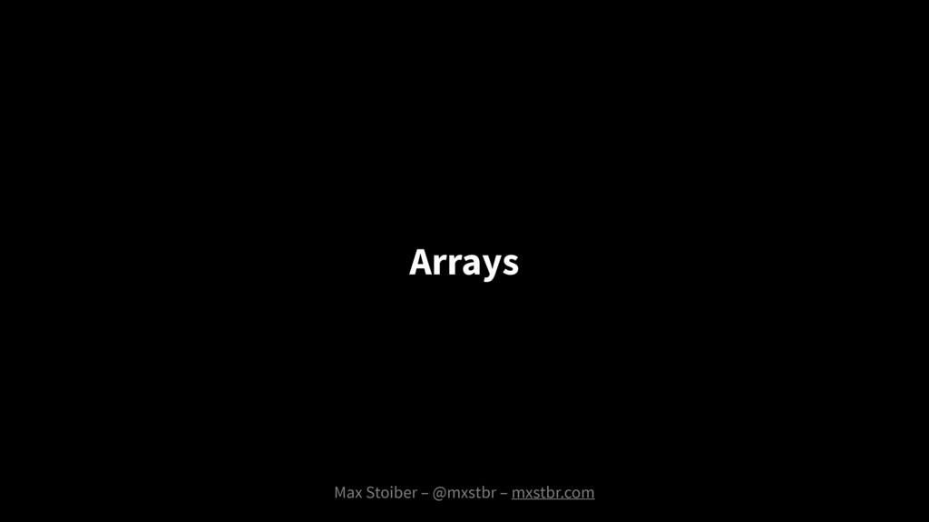 Max Stoiber – @mxstbr – mxstbr.com Arrays