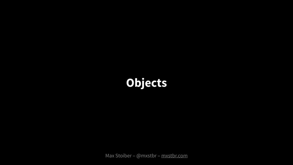 Max Stoiber – @mxstbr – mxstbr.com Objects