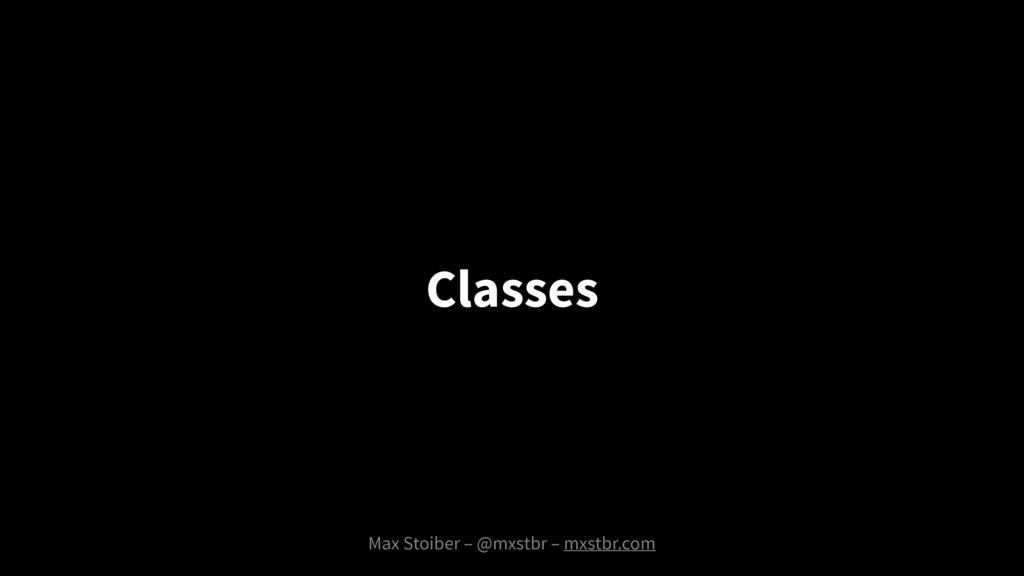 Max Stoiber – @mxstbr – mxstbr.com Classes