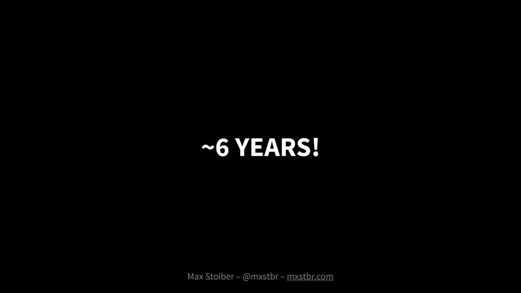 Max Stoiber – @mxstbr – mxstbr.com ~6 YEARS!