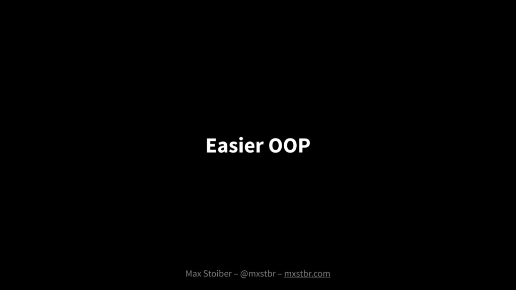 Max Stoiber – @mxstbr – mxstbr.com Easier OOP
