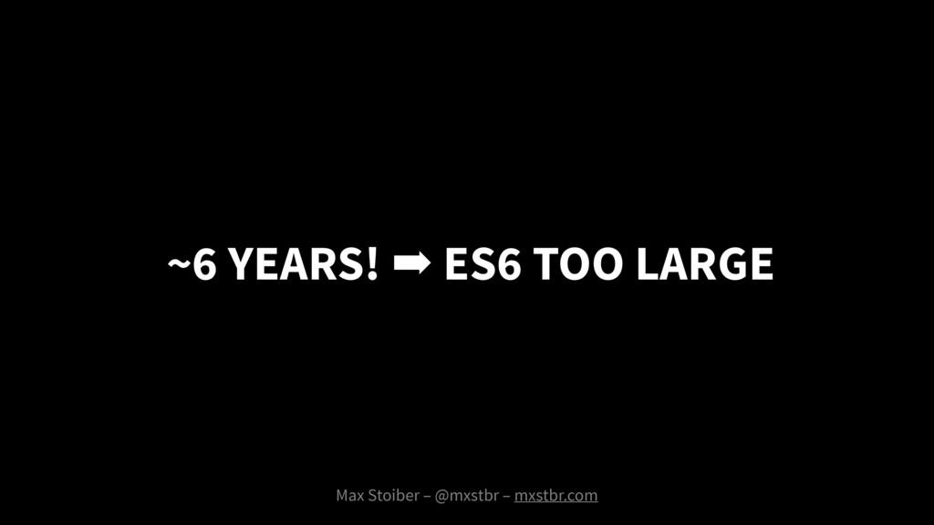 Max Stoiber – @mxstbr – mxstbr.com ➡ ES6 TOO LA...