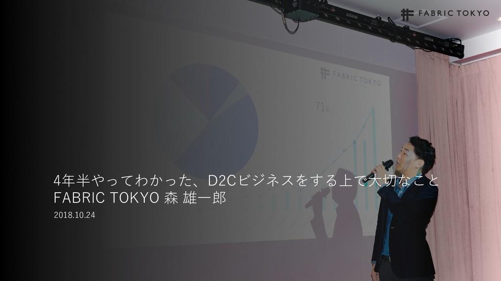 4年半やってわかった、D2Cビジネスをする上で⼤切なこと FABRIC TOKYO 森 雄⼀郎...