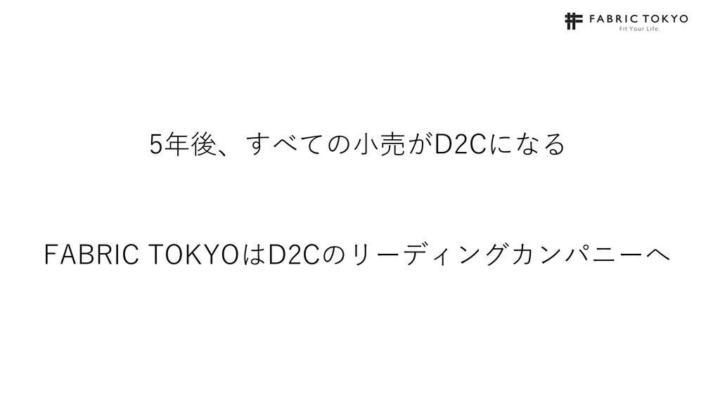 5年後、すべての⼩売がD2Cになる FABRIC TOKYOはD2Cのリーディングカンパニーへ