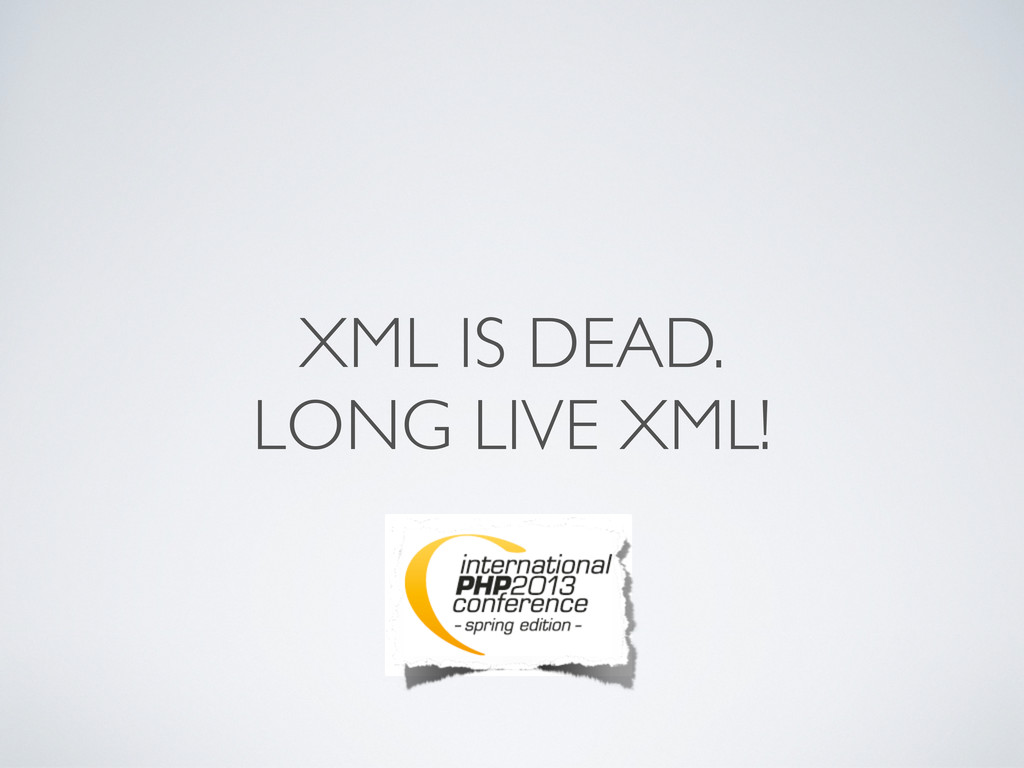 XML IS DEAD. LONG LIVE XML!