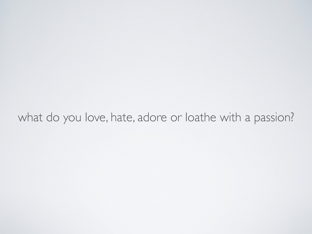 what do you love, hate, adore or loathe with a ...