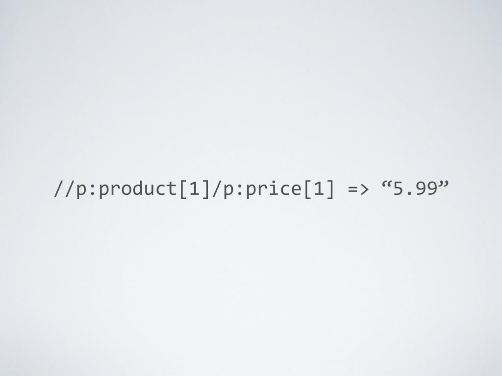 "//p:product[1]/p:price[1] => ""5.99"""