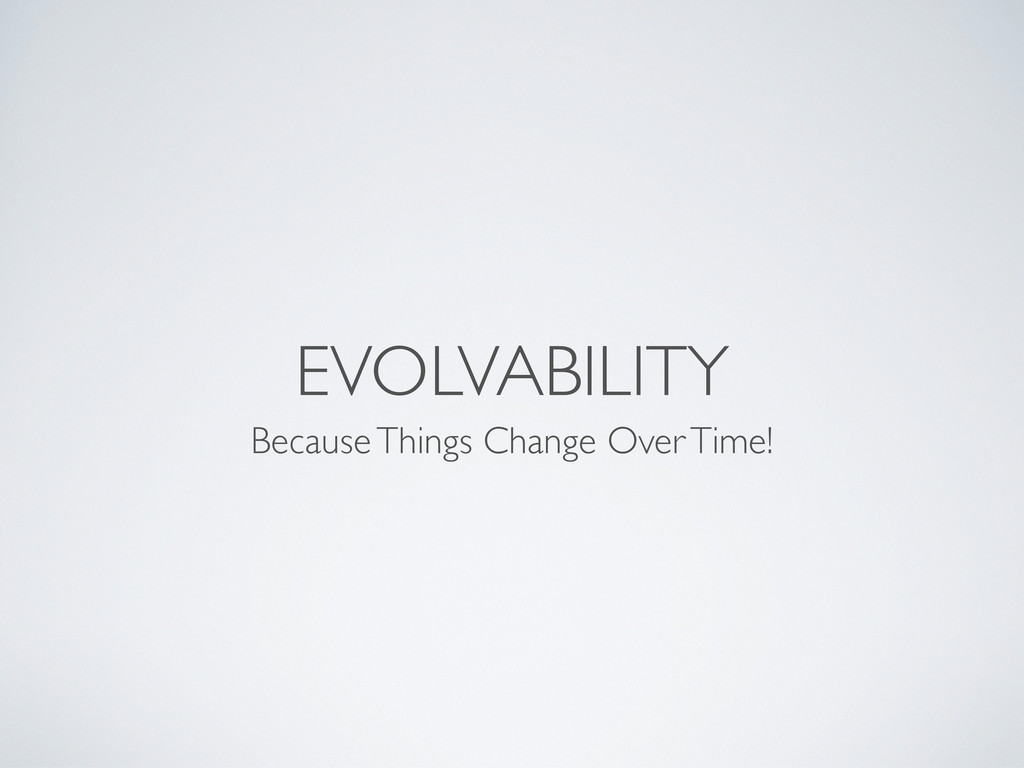 EVOLVABILITY Because Things Change Over Time!
