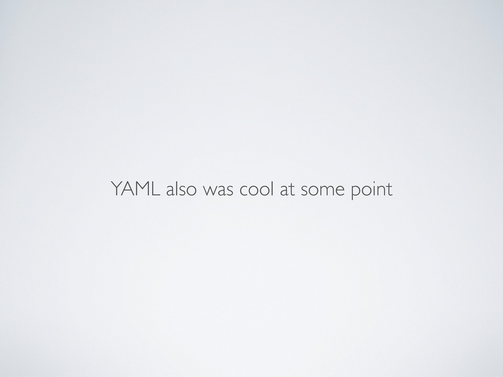 YAML also was cool at some point