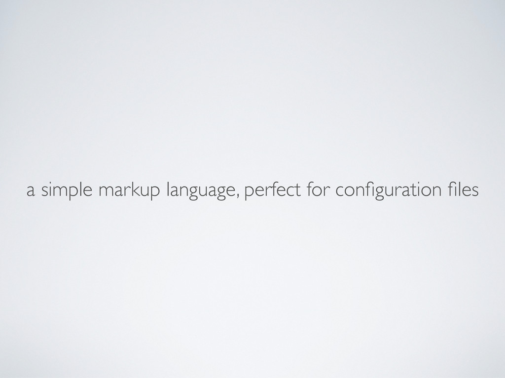 a simple markup language, perfect for configurat...