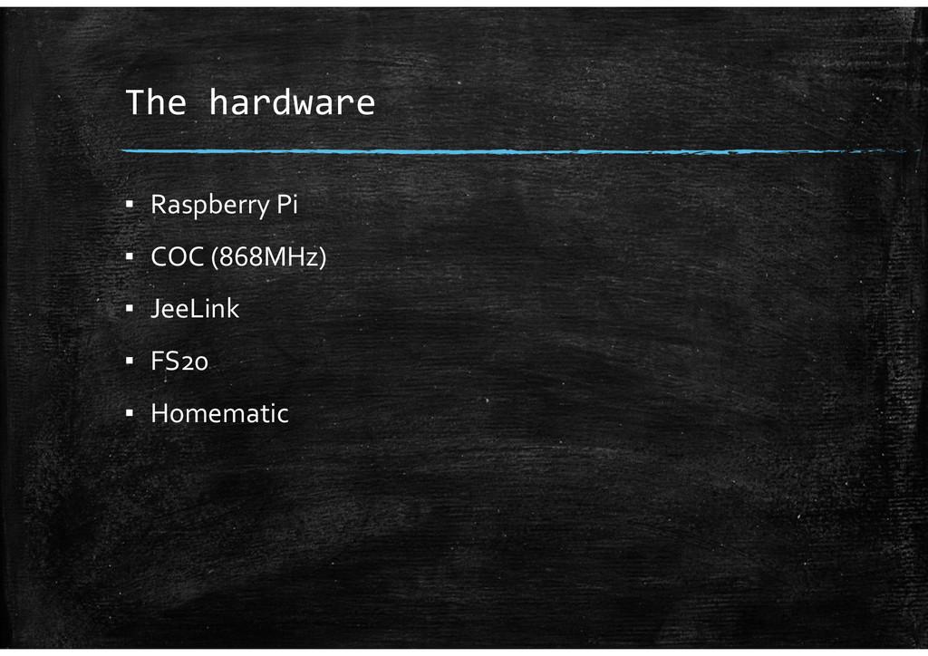 The hardware ▪ Raspberry Pi ▪ COC (868MHz) ▪ Je...