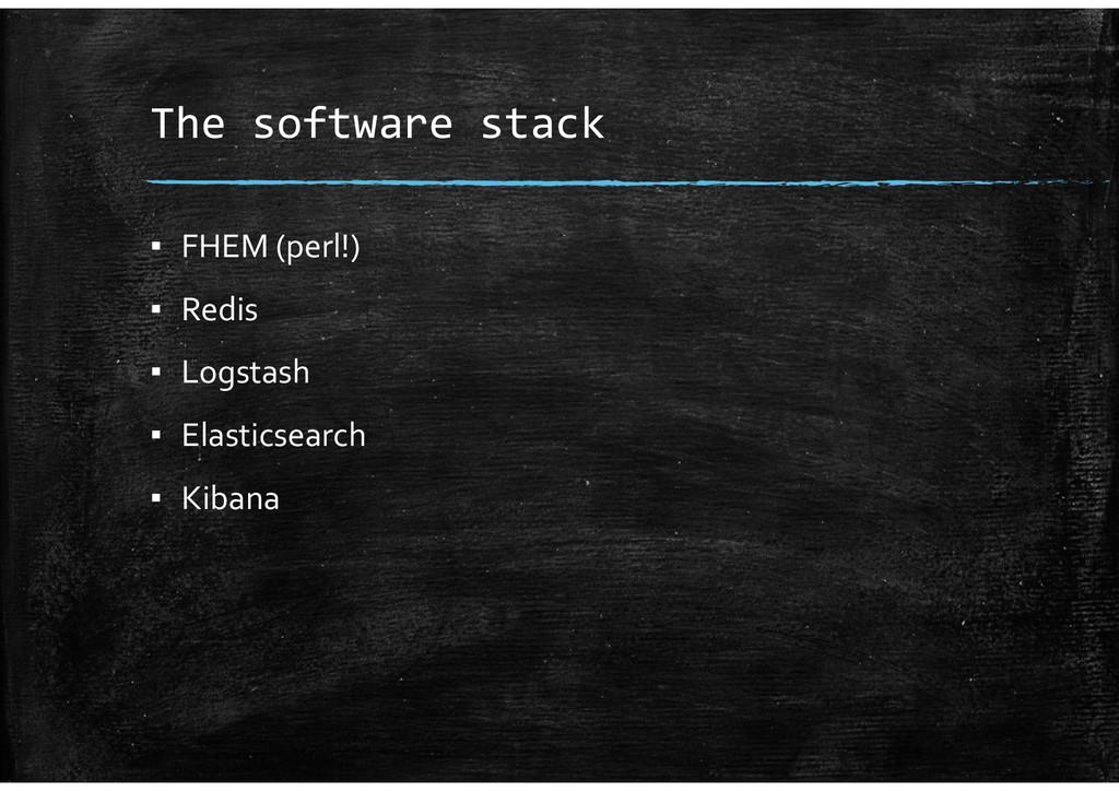 The software stack ▪ FHEM (perl!) ▪ Redis ▪ Log...