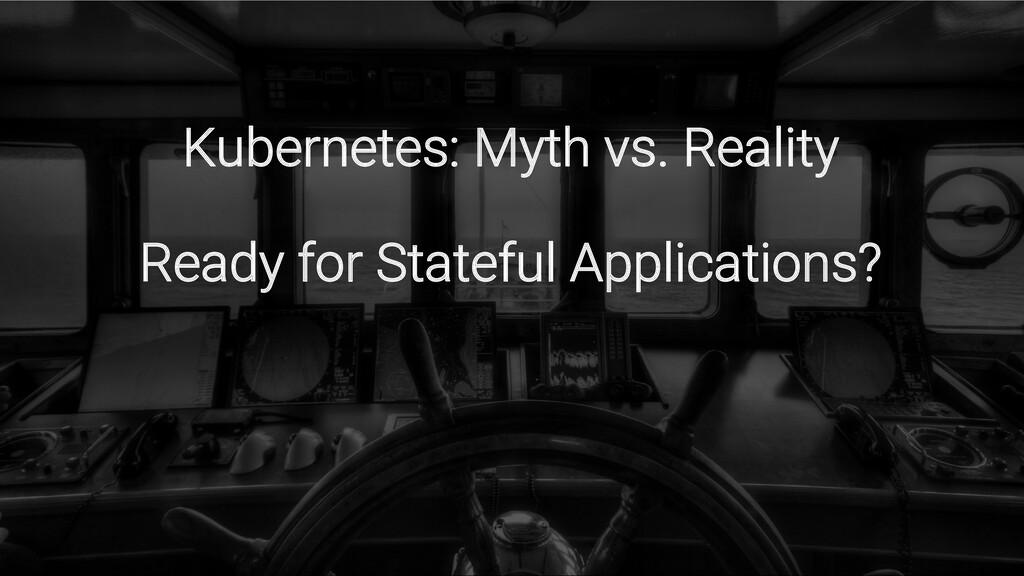 Kubernetes: Myth vs. Reality Ready for Stateful...
