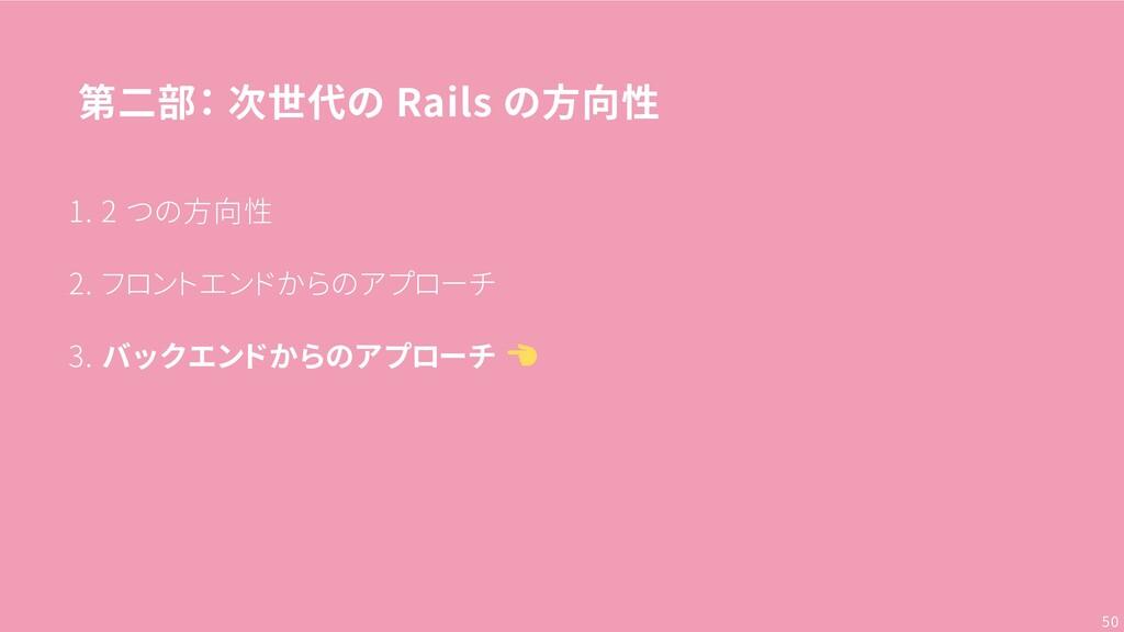 第二部: 次世代の Rails の方向性 1. 2 つの方向性 2. フロントエンドからのアプ...