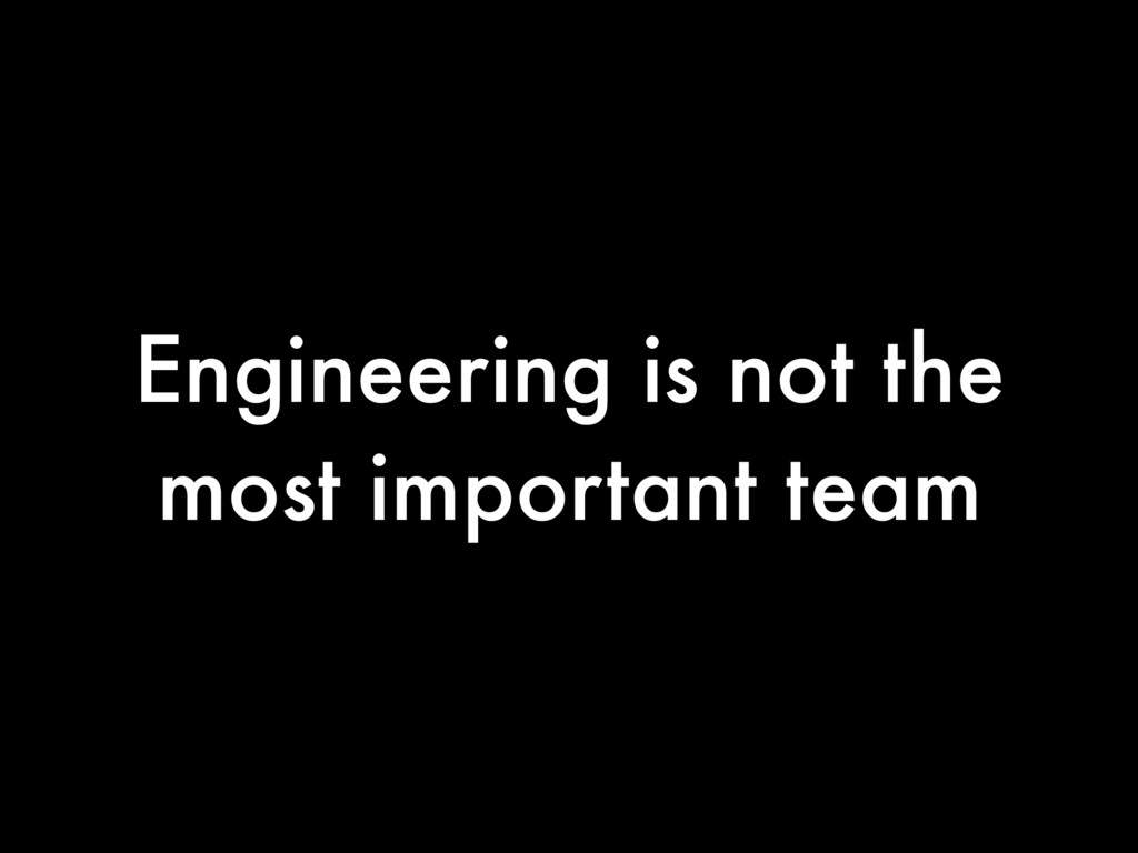 Engineering is not the most important team