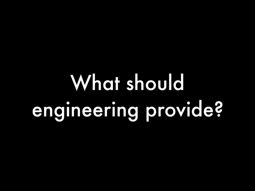What should engineering provide?
