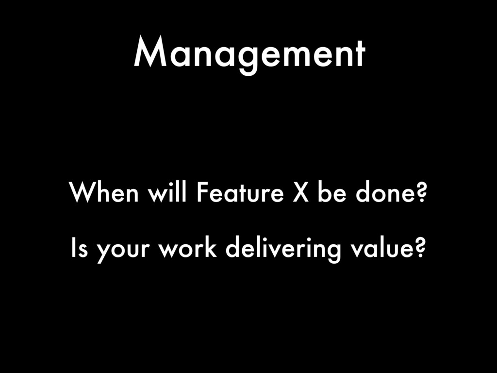 Management When will Feature X be done? Is your...
