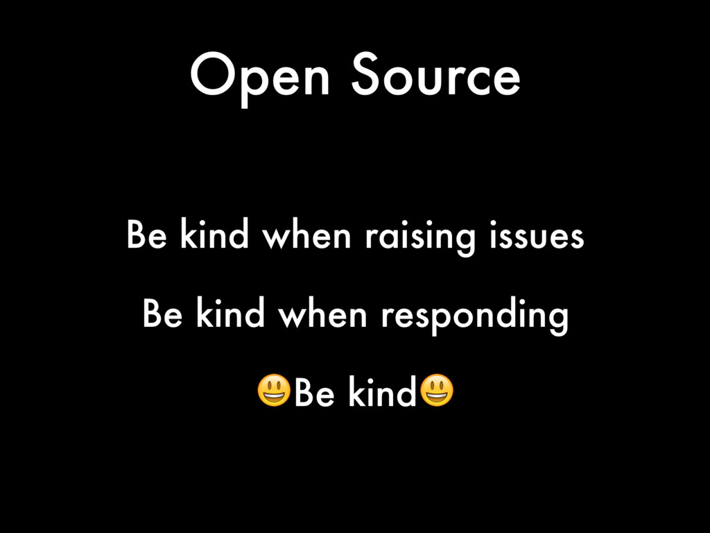 Open Source Be kind when raising issues Be kind...