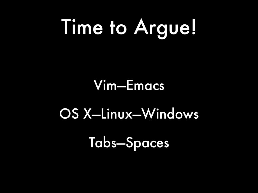 Time to Argue! Vim—Emacs OS X—Linux—Windows Tab...
