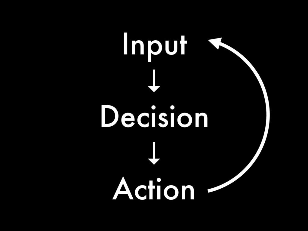 Input ↓ Decision ↓ Action
