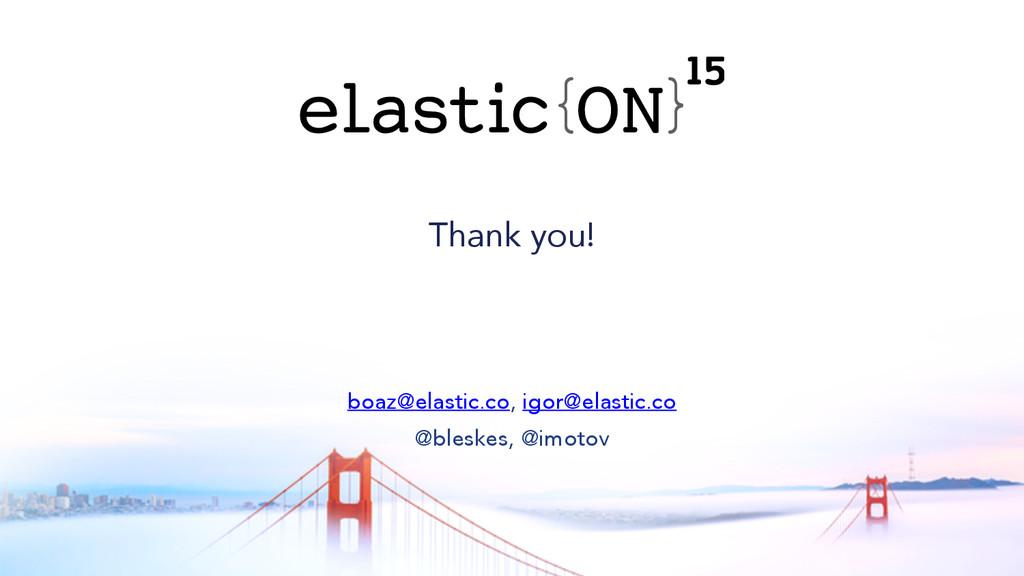 { } Thank you! boaz@elastic.co, igor@elastic.co...