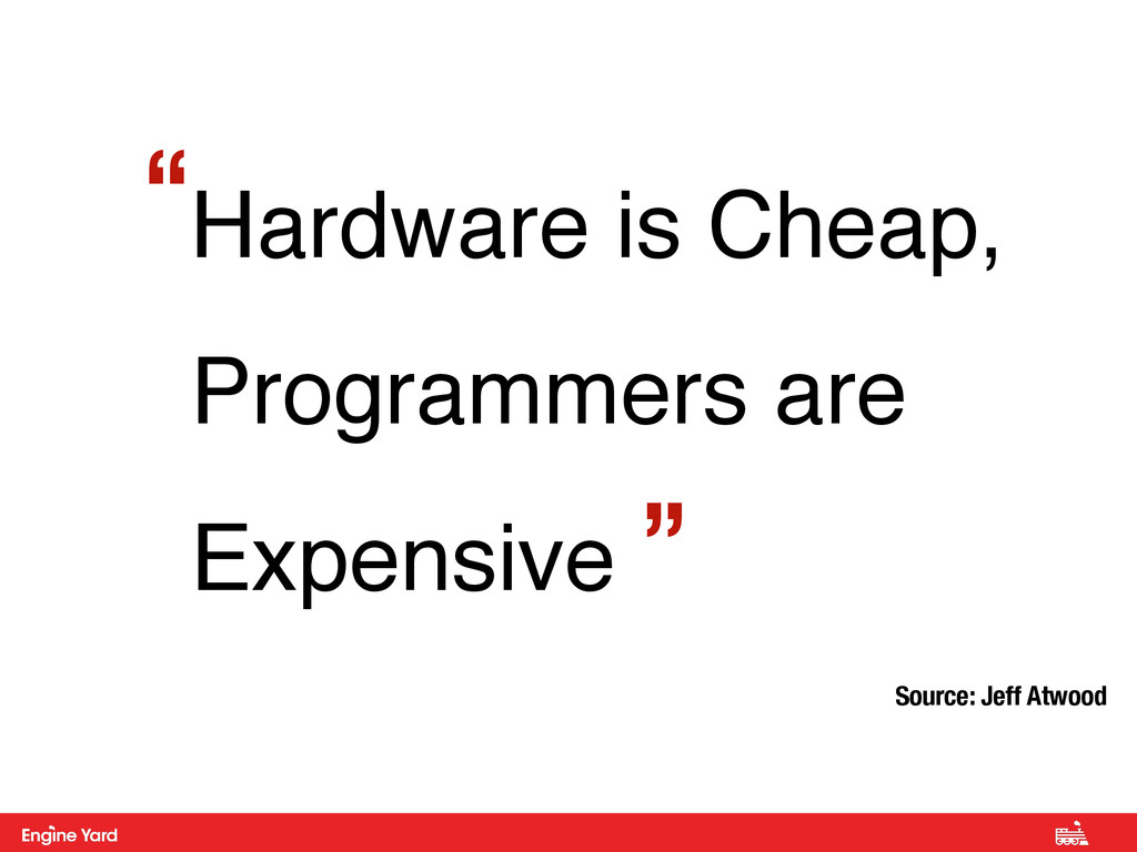 """Hardware is Cheap, Programmers are Expensive """" ..."""