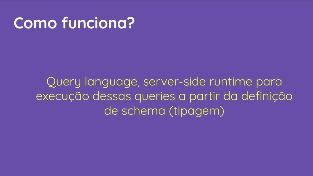 Como funciona? Query language, server-side runt...