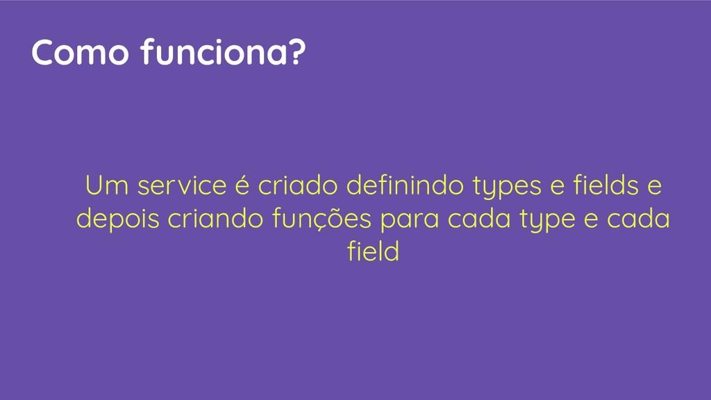 Como funciona? Um service é criado definindo typ...