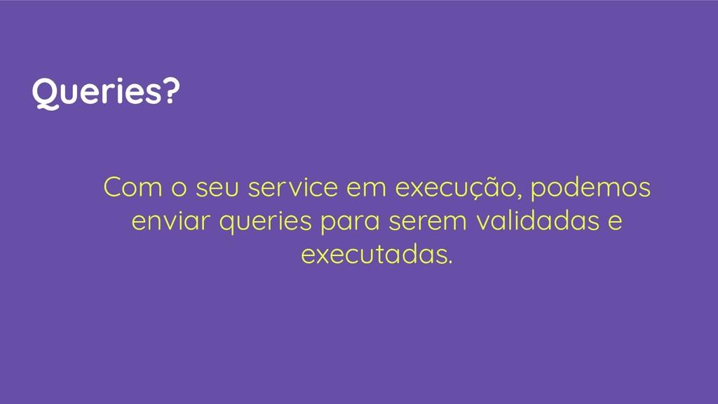 Queries? Com o seu service em execução, podemos...