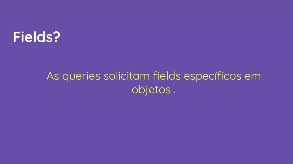 Fields? As queries solicitam fields específicos e...