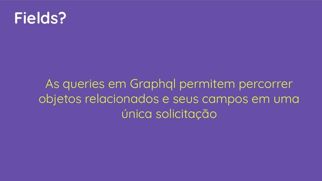 Fields? As queries em Graphql permitem percorre...