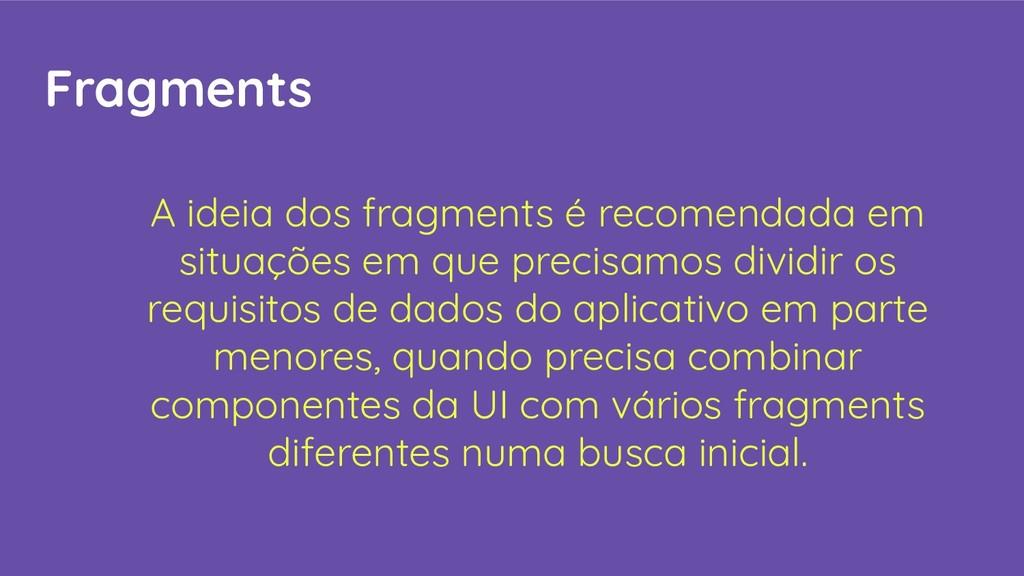 Fragments A ideia dos fragments é recomendada e...